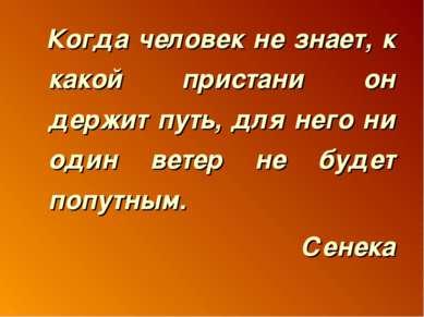 Когда человек не знает, к какой пристани он держит путь, для него ни один вет...