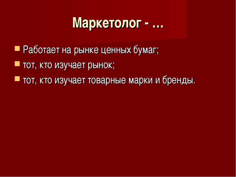 Маркетолог - … Работает на рынке ценных бумаг; тот, кто изучает рынок; тот, к...