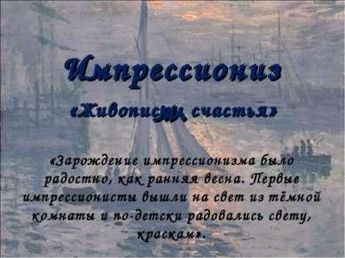 «Живописцы счастья» Импрессионизм. «Зарождение импрессионизма было радостно, ...