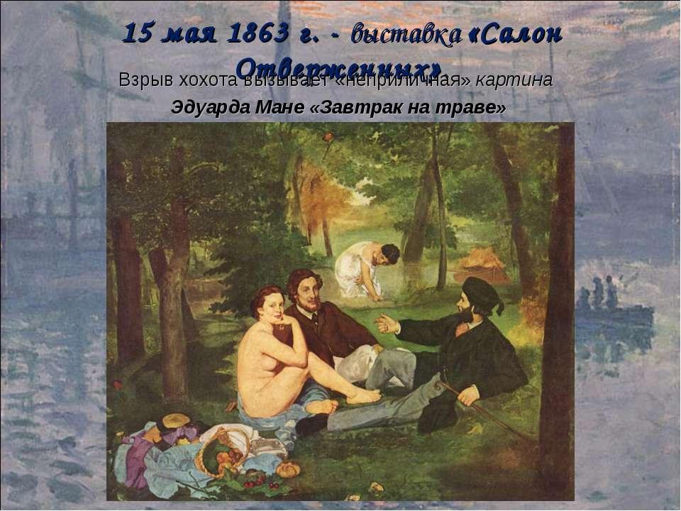 15 мая 1863 г. - выставка «Салон Отверженных». Взрыв хохота вызывает «неприли...