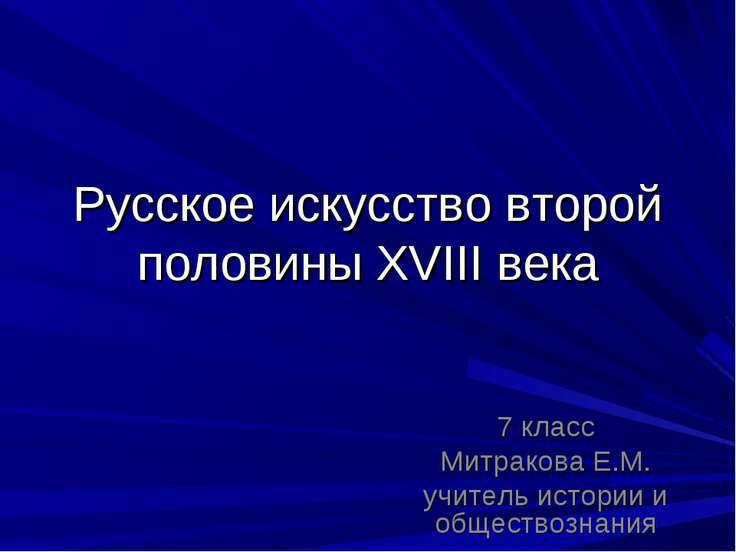 Русское искусство второй половины XVIII века 7 класс Митракова Е.М. учитель и...