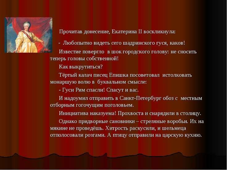 Прочитав донесение, Екатерина II воскликнула: - Любопытно видеть сего шадринс...