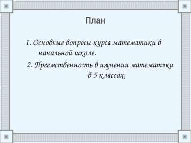 План 1. Основные вопросы курса математики в начальной школе. 2. Преемственнос...