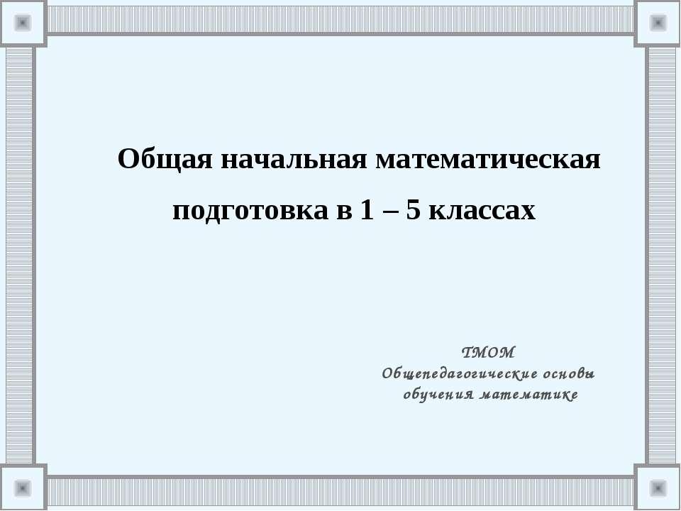 Общая начальная математическая подготовка в 1–5классах ТМОМ Общепедагогиче...
