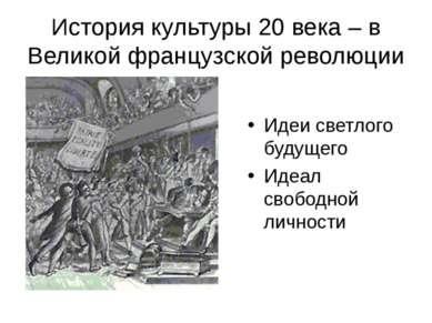 История культуры 20 века – в Великой французской революции Идеи светлого буду...