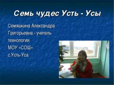 Семь чудес Усть - Усы Семяшкина Александра Григорьевна - учитель технологии М...