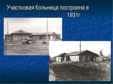 Участковая больница построена в 1931г