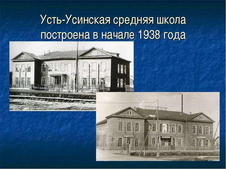 Усть-Усинская средняя школа построена в начале 1938 года