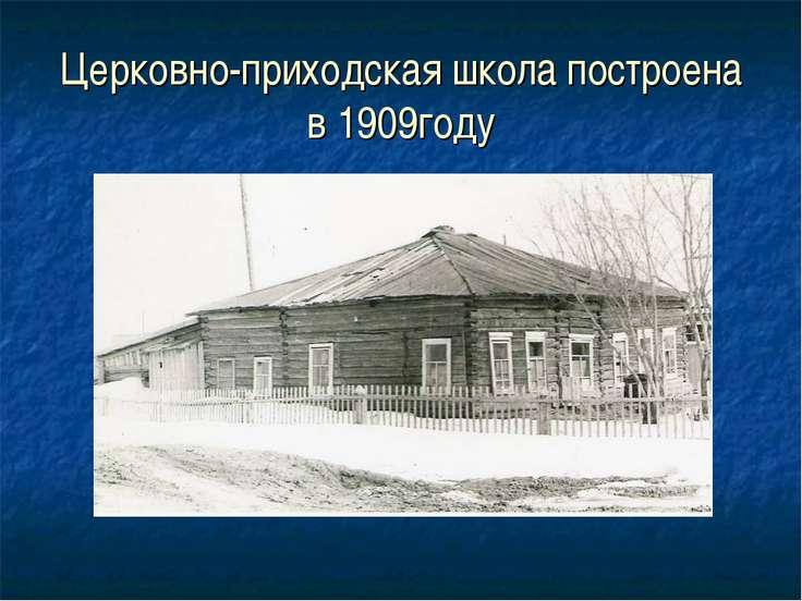 Церковно-приходская школа построена в 1909году