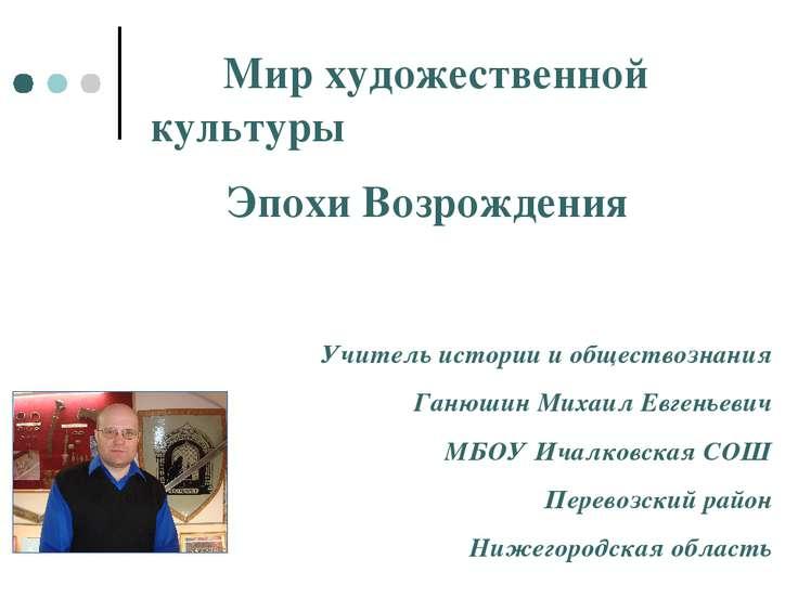 Мир художественной культуры Эпохи Возрождения Учитель истории и обществознани...