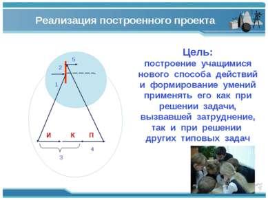 2 1 И К П 3 4 5 Реализация построенного проекта Цель: построение учащимися но...