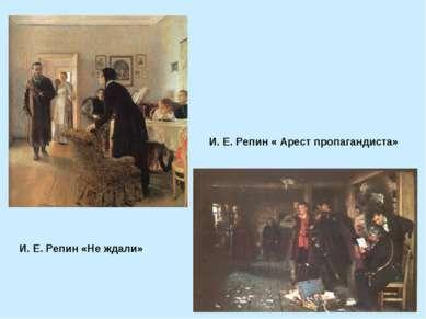 И. Е. Репин «Не ждали» И. Е. Репин « Арест пропагандиста»