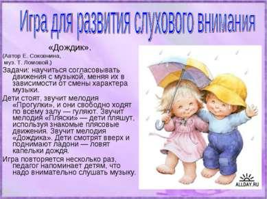 «Дождик». (Автор Е. Соковнина, муз. Т. Ломовой.) Задачи: научиться согласовыв...