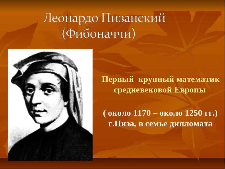 ( около 1170 – около 1250 гг.) г.Пиза, в семье дипломата Первый крупный матем...