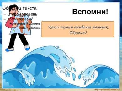 Вспомни! Какие океаны омывают материк Евразия?