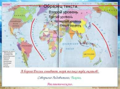А берега России омывают моря только трёх океанов: Северного Ледовитого, Тихог...