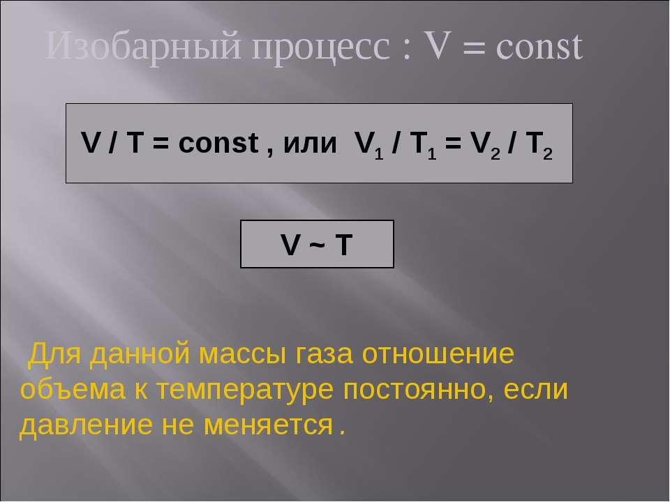 Изобарный процесс : V = const V / T = const , или V1 / T1 = V2 / T2 V ~ T Для...