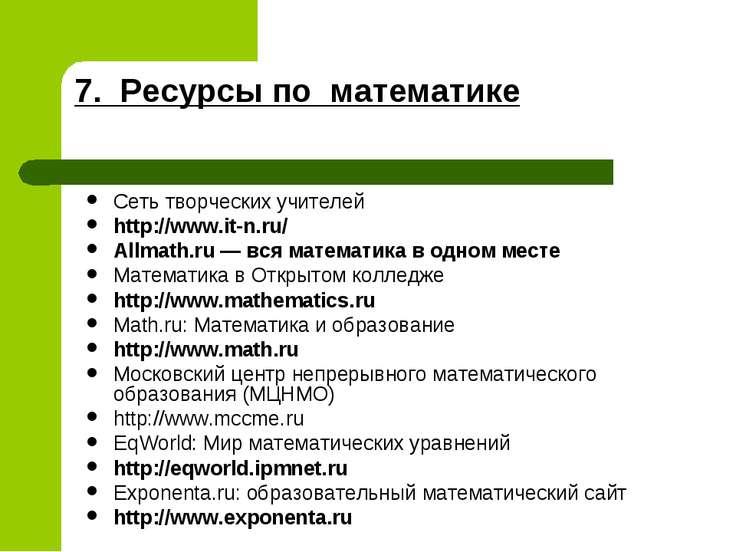 7. Ресурсы по математике Сеть творческих учителей http://www.it-n.ru/ Allmath...