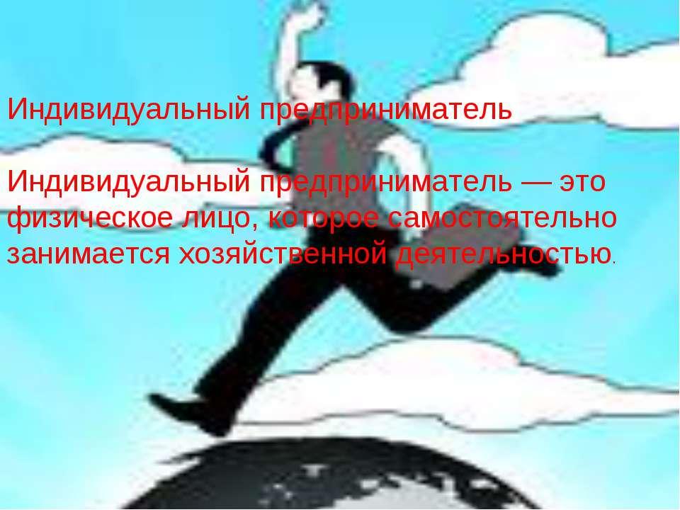 Индивидуальный предприниматель Индивидуальный предприниматель — это физическо...