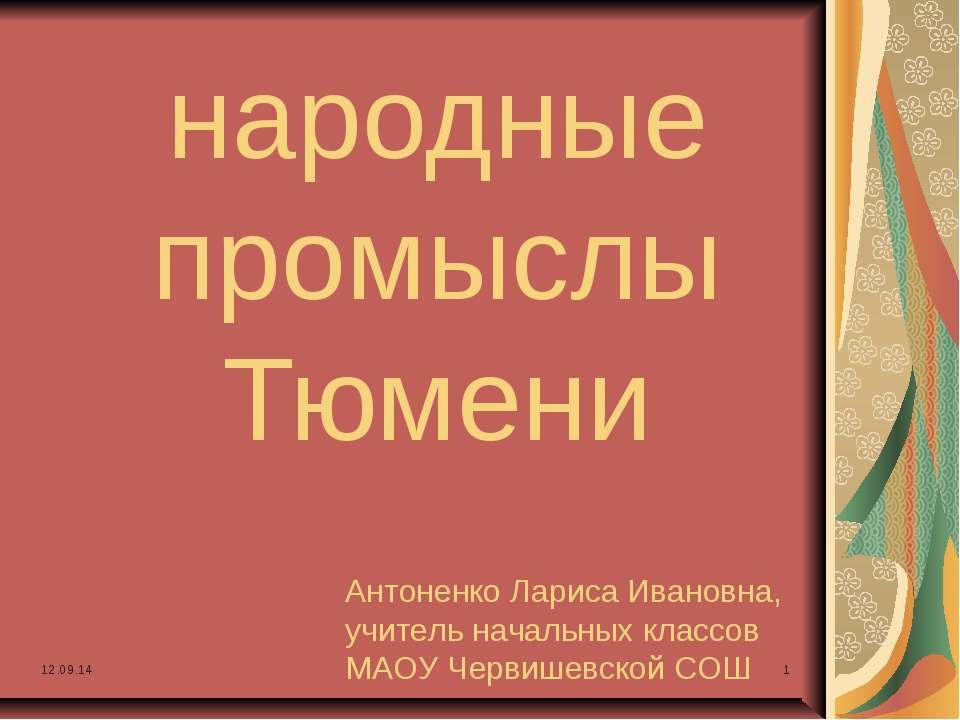 народные промыслы Тюмени Антоненко Лариса Ивановна, учитель начальных классов...