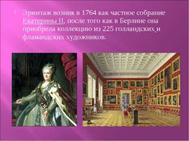 Эрмитаж возник в 1764 как частное собрание Екатерины II, после того как в Бер...