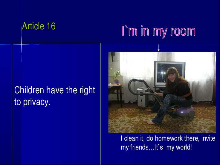 Article 16 Children have the right to privacy. I clean it, do homework there,...