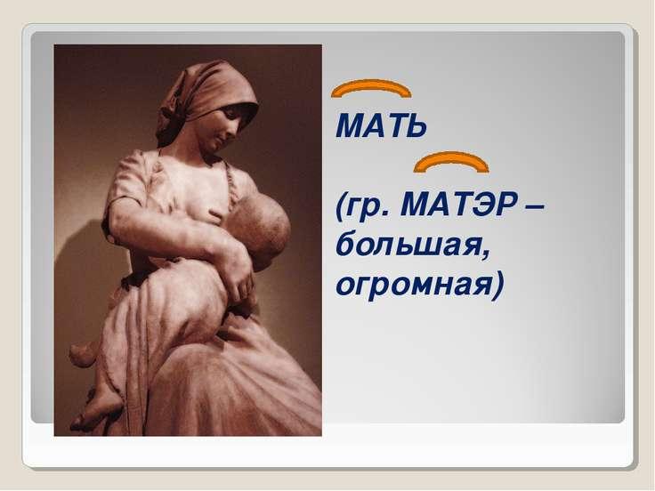 МАТЬ (гр. МАТЭР – большая, огромная)