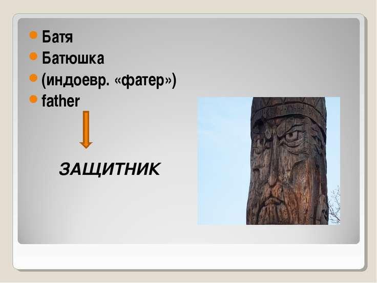 Батя Батюшка (индоевр. «фатер») father ЗАЩИТНИК