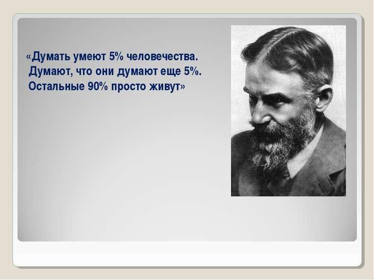 «Думать умеют 5% человечества. Думают, что они думают еще 5%. Остальные 90% п...
