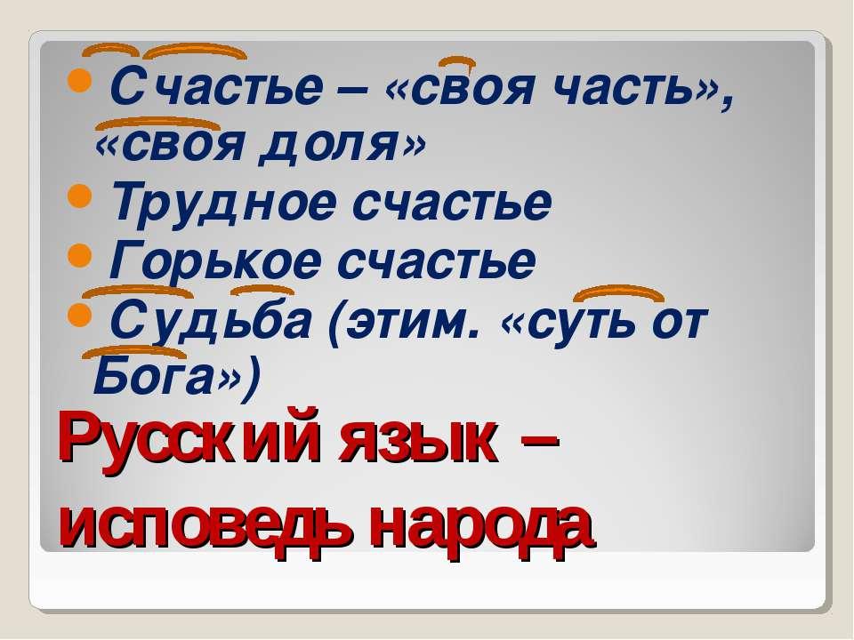 Русский язык – исповедь народа Счастье – «своя часть», «своя доля» Трудное сч...