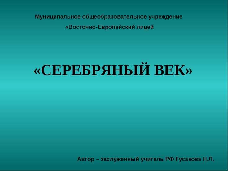 «СЕРЕБРЯНЫЙ ВЕК» Муниципальное общеобразовательное учреждение «Восточно-Европ...