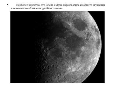 Наиболее вероятно, что Земля и Луна образовались из общего сгущения газопылев...