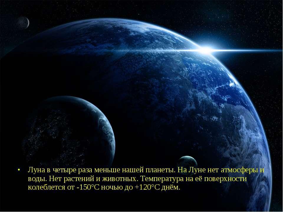 Луна в четыре раза меньше нашей планеты. На Луне нет атмосферы и воды. Нет ра...