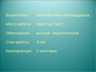Воспитатель: Миляева Нина Александровна Место работы: МДОУ д/с №27 Образовани...