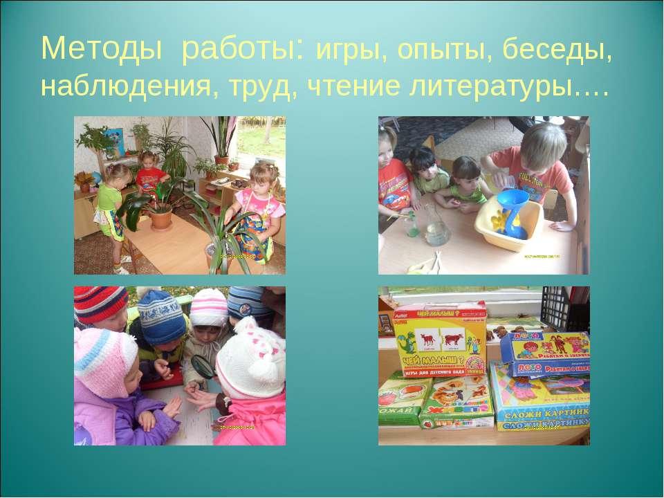 Методы работы: игры, опыты, беседы, наблюдения, труд, чтение литературы….