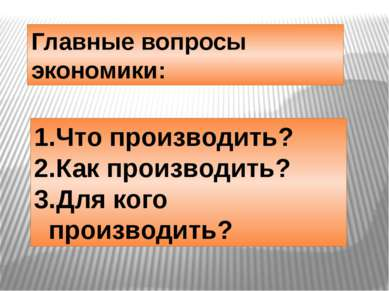 Главные вопросы экономики: Что производить? Как производить? Для кого произво...
