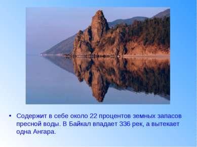 Содержит в себе около 22 процентов земных запасов пресной воды. В Байкал впад...