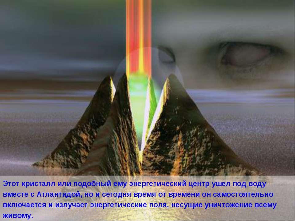 Этот кристалл или подобный ему энергетический центр ушел под воду вместе с Ат...