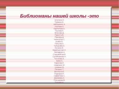 Библиоманы нашей школы -это Кутугина И. Туркина Ж. Автюшенко А. Изотова О. Ка...