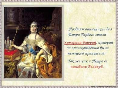 Продолжательницей дел Петра Первого стала Екатерина Вторая, которая по происх...