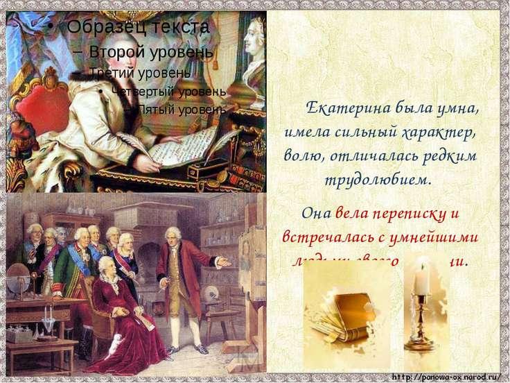Екатерина была умна, имела сильный характер, волю, отличалась редким трудолюб...