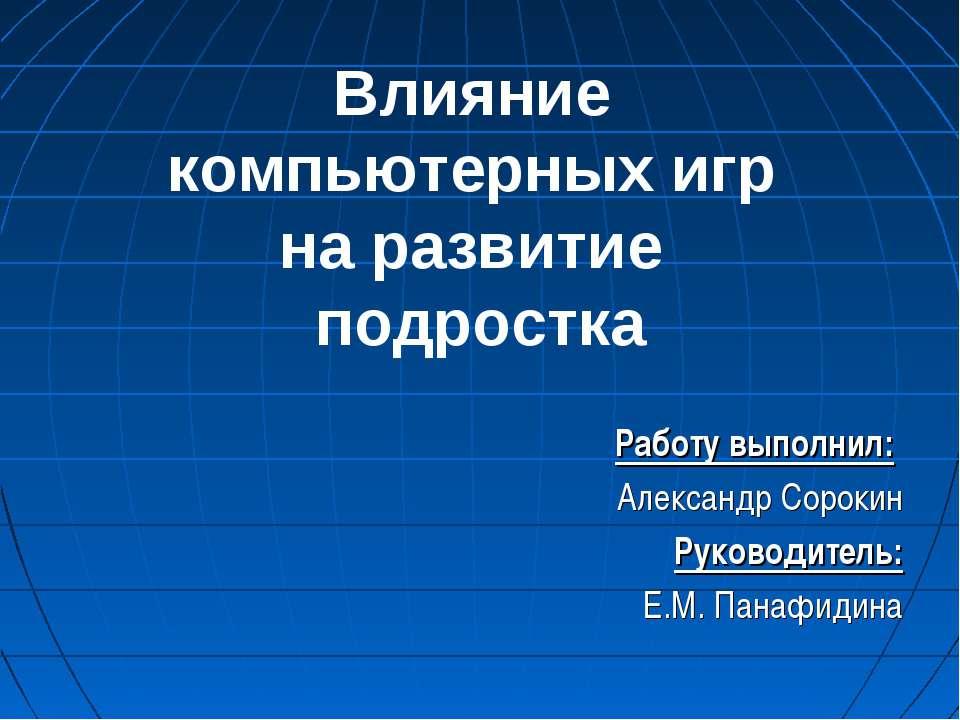 Влияние компьютерных игр на развитие подростка Работу выполнил: Александр Сор...