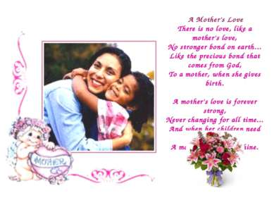A Mother's Love There is no love, like a mother's love, No stronger bond on e...