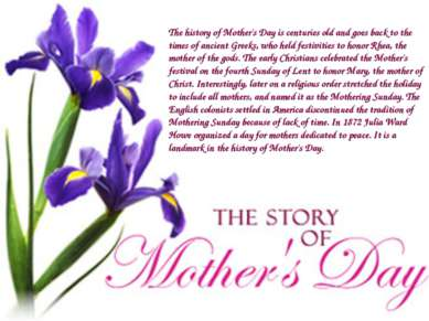 The history of Mother's Day is centuries old and goes back to the times of an...