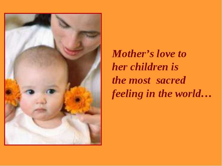 Mother's love to her children is the most sacred feeling in the world…