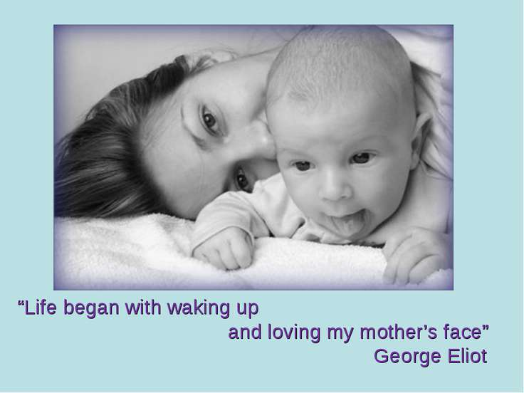 """Life began with waking up and loving my mother's face"" George Eliot"