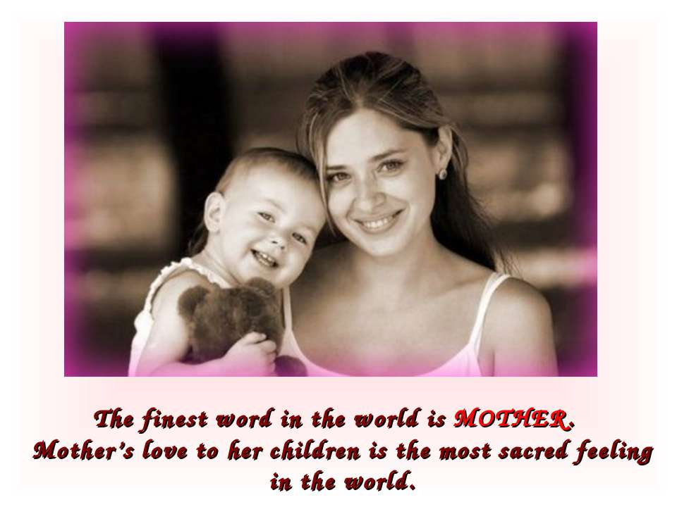 The finest word in the world is MOTHER. Mother's love to her children is the ...