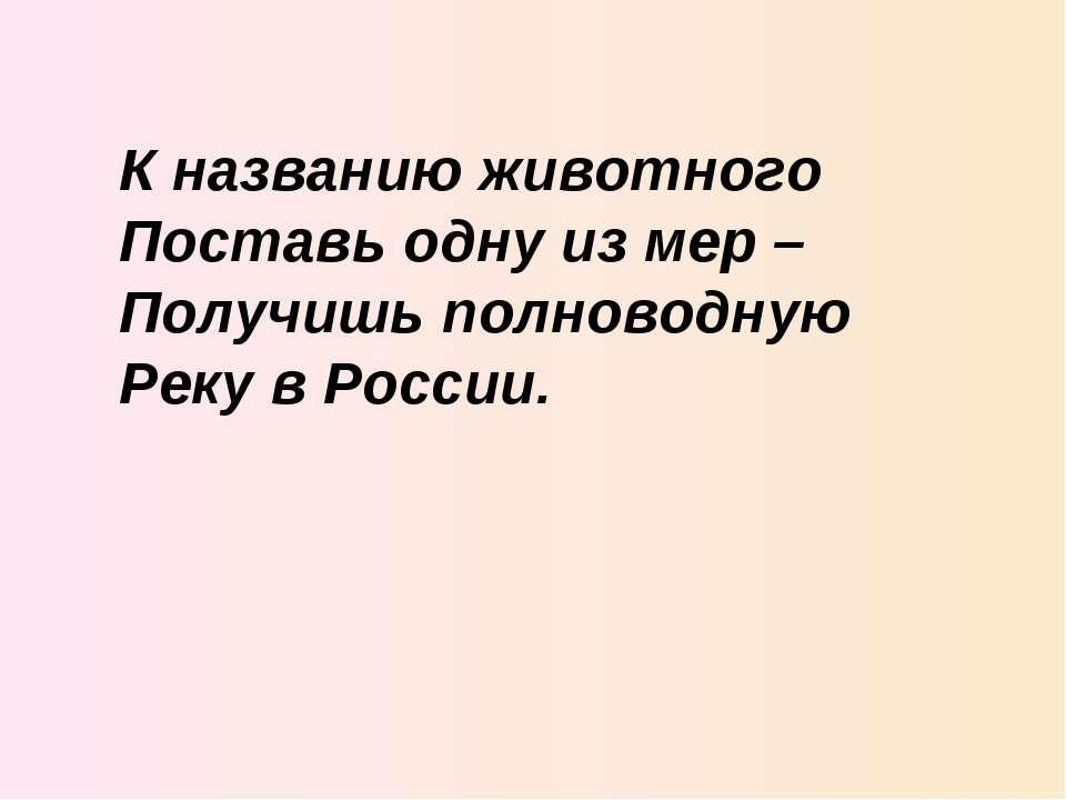 К названию животного Поставь одну из мер – Получишь полноводную Реку в России.