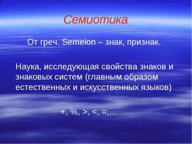 Семиотика От греч. Semeion – знак, признак. Наука, исследующая свойства знако...