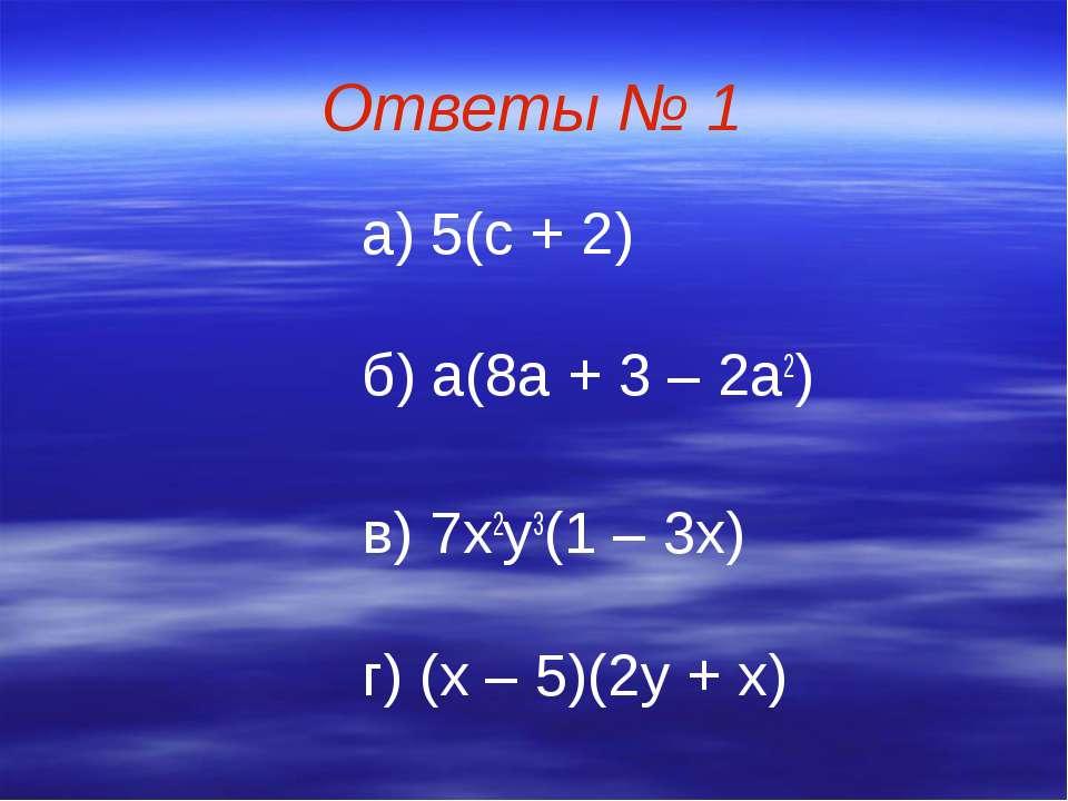 Ответы № 1 а) 5(с + 2) б) а(8а + 3 – 2а2) в) 7х2у3(1 – 3х) г) (х – 5)(2у + х)